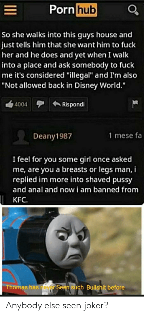"kfc: Porn hub  So she walks into this guys house and  just tells him that she want him to fuck  her and he does and yet when I walk  into a place and ask somebody to fuck  me it's considered ""illegal"" and I'm also  ""Not allowed back in Disney World.""  Rispondi  4004  1 mese fa  Deany1987  I feel for you some girl once asked  me, are you a breasts or legs man, i  replied im more into shaved pussy  and anal and now i am banned from  KFC.  Thomas has neyer Seen such Bullshit before Anybody else seen joker?"