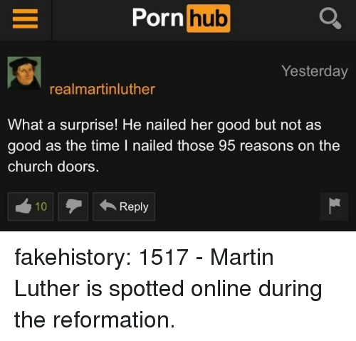 Church, Martin, and Porn Hub: Porn  hub  Yesterday  realmartinluther  What a surprise! He nailed her good but not as  good as the time I nailed those 95 reasons on the  church doors.  10  Reply fakehistory:  1517 - Martin Luther is spotted online during the reformation.