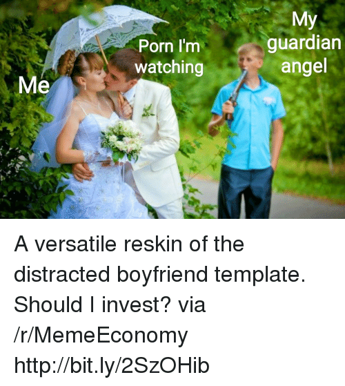 Distracted Boyfriend: Porn I'm  watching  My  guardian  angel  Me A versatile reskin of the distracted boyfriend template. Should I invest? via /r/MemeEconomy http://bit.ly/2SzOHib