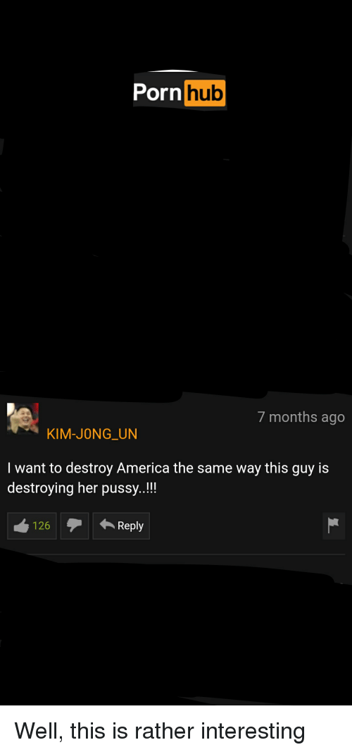 America, Funny, and Kim Jong-Un: Pornhub  7 months ago  KIM-JONG UN  I want to destroy America the same way this guy is  destroying her pussy..!!  126Reply