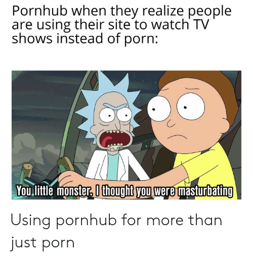 Monster, Pornhub, and TV Shows: Pornhub when they realize people  are using their site to watch TV  shows instead of porn:  You litle monster, O thoughit you were masturbating Using pornhub for more than just porn