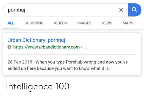 News, Pornhub, and Shopping: pornhuj  ALL SHOPPING VIDEOS IMAGES NEWS MAPS  Urban Dictionary: pornhuj  4 https://www.urbandictionary.com> ..  26 Feb 2018 When you type Pornhub wrong and now you've  ended up here because you want to know what it is. Intelligence 100