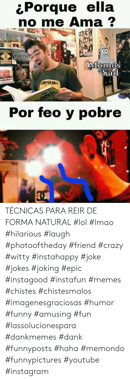 Crazy, Dank, and Funny: Porque ella  no me Ama?  RLAND  ASSASSI  CARTION  Momos  Sad  MANCS  ASSASS  Por feo y pobre TÉCNICAS PARA REIR DE FORMA NATURAL #lol #lmao #hilarious #laugh #photooftheday #friend #crazy #witty #instahappy #joke #jokes #joking #epic #instagood #instafun  #memes #chistes #chistesmalos #imagenesgraciosas #humor #funny  #amusing #fun #lassolucionespara #dankmemes  #dank  #funnyposts #haha #memondo #funnypictures #youtube #instagram