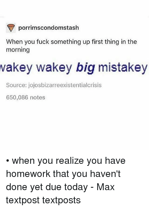 Bigly: porrimscondomstash  When you fuck something up first thing in the  morning  wakey  wakey big mistakey  Source: jojosbizarreexistentialcrisis  650,086 notes • when you realize you have homework that you haven't done yet due today - Max textpost textposts