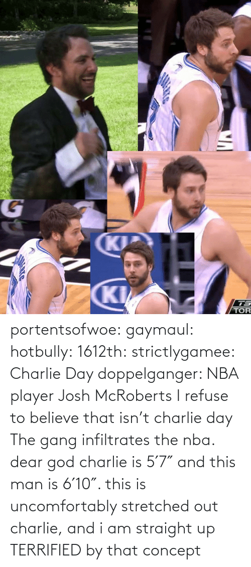 dear: portentsofwoe:  gaymaul:  hotbully:  1612th:  strictlygamee:  Charlie Day doppelganger: NBA player Josh McRoberts  I refuse to believe that isn't charlie day   The gang infiltrates the nba.  dear god charlie is 5′7″ and this man is 6′10″. this is uncomfortably stretched out charlie, and i am straight up TERRIFIED by that concept