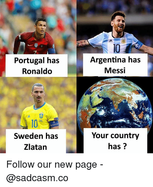 Memes, Argentina, and Messi: Portugal has  Ronaldo  10  Argentina has  Messi  10  Sweden has  Zlatan  Your country  has? Follow our new page - @sadcasm.co