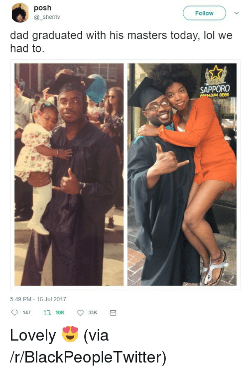 posh: posh  @_sherriv  ( Follow )  dad graduated with his masters today, lol we  had to.  SAPPORO  MIUM BEER  5:49 PM 16 Jul 2017  33K <p>Lovely 😍 (via /r/BlackPeopleTwitter)</p>