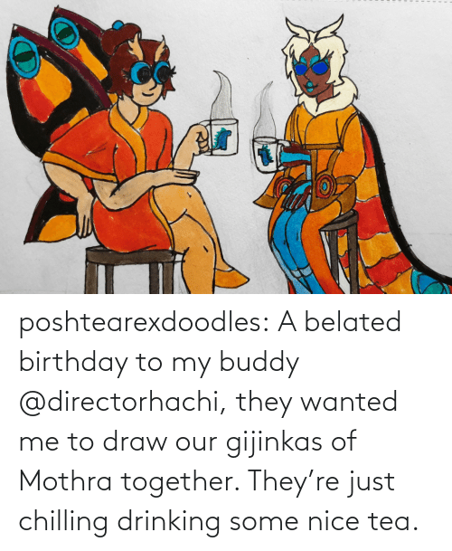 tea: poshtearexdoodles:  A belated birthday to my buddy @directorhachi, they wanted me to draw our gijinkas of Mothra together. They're just chilling drinking some nice tea.