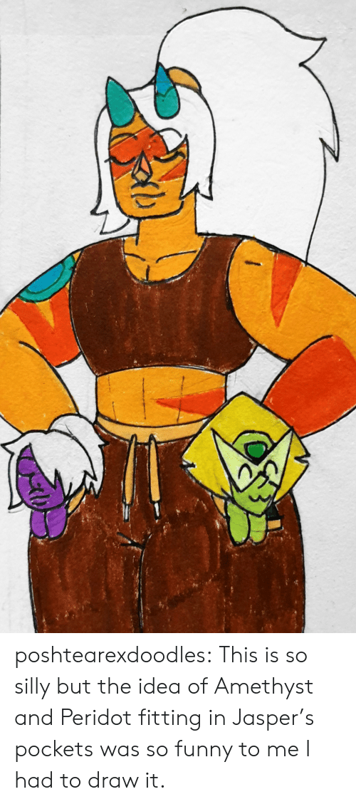 silly: poshtearexdoodles:  This is so silly but the idea of Amethyst and Peridot fitting in Jasper's pockets was so funny to me I had to draw it.