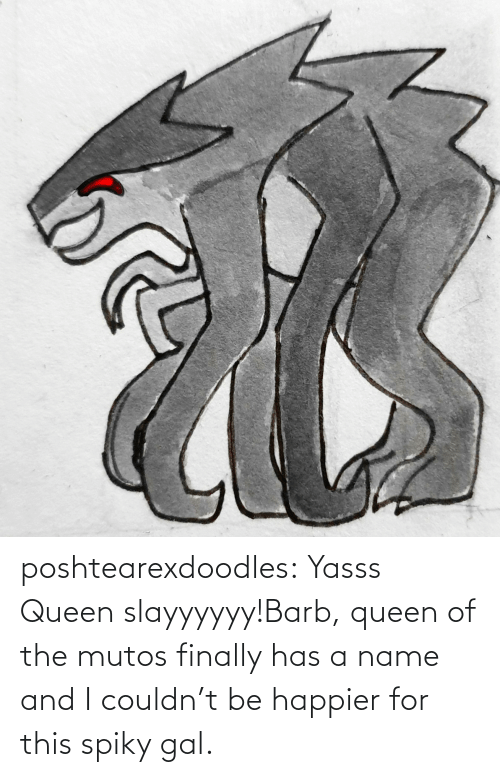Queen: poshtearexdoodles:  Yasss Queen slayyyyyy!Barb, queen of the mutos finally has a name and I couldn't be happier for this spiky gal.