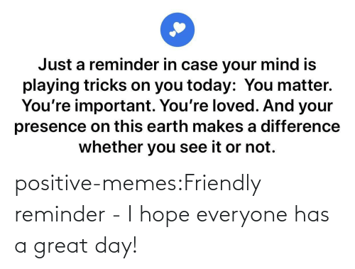 A Great: positive-memes:Friendly reminder - I hope everyone has a great day!