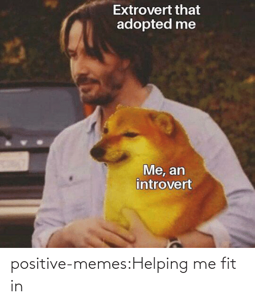 helping: positive-memes:Helping me fit in