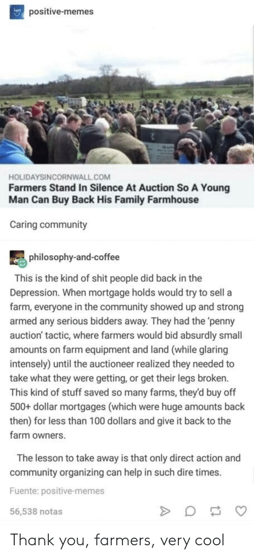 auction: positive-memes  HOLIDAYSINCORNWALL.COM  Farmers Stand In Silence At Auction So A Young  Man Can Buy Back His Family Farmhouse  Caring community  philosophy-and-coffee  This is the kind of shit people did back in the  Depression. When mortgage holds would try to sell a  farm, everyone in the community showed up and strong  armed any serious bidders away. They had the 'penny  auction' tactic, where farmers would bid absurdly small  amounts on farm equipment and land (while glaring  intensely) until the auctioneer realized they needed to  take what they were getting, or get their legs broken.  This kind of stuff saved so many farms, they'd buy off  500+ dollar mortgages (which were huge amounts back  then) for less than 100 dollars and give it back to the  farm owners  The lesson to take away is that only direct action and  community organizing can help in such dire times  Fuente: positive-memes  56,538 notas Thank you, farmers, very cool