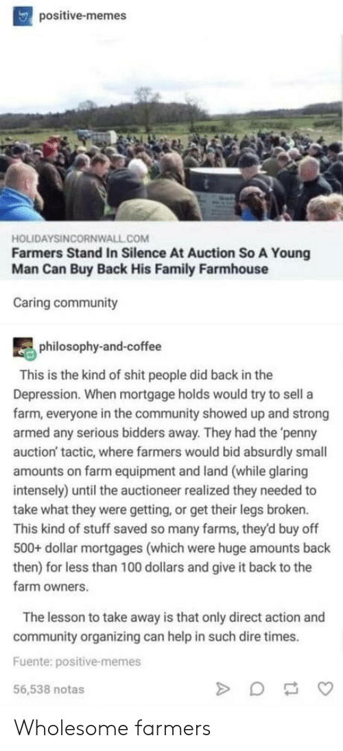 auction: positive-memes  HOLIDAYSINCORNWALL.COM  Farmers Stand In Silence At Auction So A Young  Man Can Buy Back His Family Farmhouse  Caring community  philosophy-and-coffee  This is the kind of shit people did back in the  Depression. When mortgage holds would try to sell a  farm, everyone in the community showed up and strong  armed any serious bidders away. They had the 'penny  auction' tactic, where farmers would bid absurdly small  amounts on farm equipment and land (while glaring  intensely) until the auctioneer realized they needed to  take what they were getting, or get their legs broken.  This kind of stuff saved so many farms, they'd buy off  500+ dollar mortgages (which were huge amounts back  then) for less than 100 dollars and give it back to the  farm owners.  The lesson to take away is that only direct action and  community organizing can help in such dire times.  Fuente: positive-memes  56,538 notas Wholesome farmers