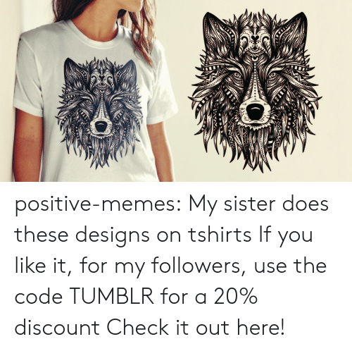 Beautiful, Memes, and Tumblr: positive-memes: My sister does these designs on tshirts If you like it, for my followers, use the code TUMBLR for a 20% discount Check it out here!