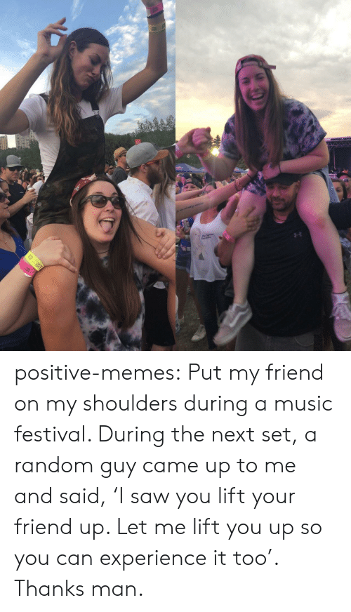Thanks Man: positive-memes:  Put my friend on my shoulders during a music festival. During the next set, a random guy came up to me and said, 'I saw you lift your friend up. Let me lift you up so you can experience it too'. Thanks man.