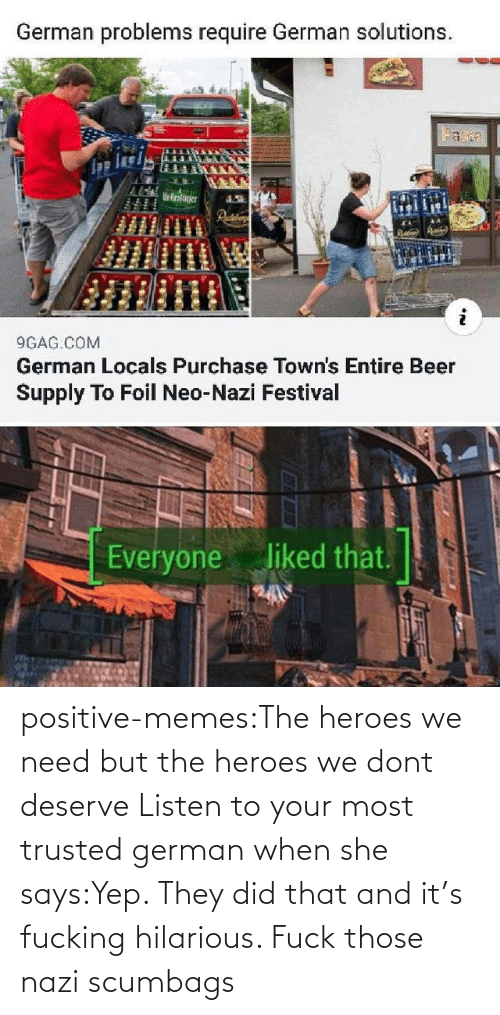 When She: positive-memes:The heroes we need but the heroes we dont deserve   Listen to your most trusted german when she says:Yep. They did that and it's fucking hilarious. Fuck those nazi scumbags