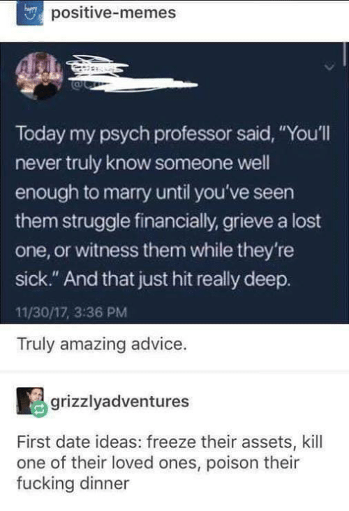 "Advice, Fucking, and Funny: positive-memes  Today my psych professor said, ""You'll  never truly know someone well  enough to marry until you've seen  them struggle financially, grieve a lost  one, or witness them while they're  sick."" And that just hit really deep.  11/30/17, 3:36 PM  Truly amazing advice.  grizzlyadventures  First date ideas: freeze their assets, kill  one of their loved ones, poison their  fucking dinner"
