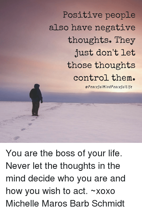 maro: Positive people  also have negative  thoughts. They  just don't let  those thoughts  control them.  Peaceful Mind PeacefulLife You are the boss of your life. Never let the thoughts in the mind decide who you are and how you wish to act. ~xoxo Michelle Maros Barb Schmidt