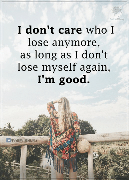 Memes, Good, and 🤖: Positive Thinking  I don't care whoI  lose anymore,  as long as I don't  lose myself again,  I'm good.  R/POSITIVERINGONLY