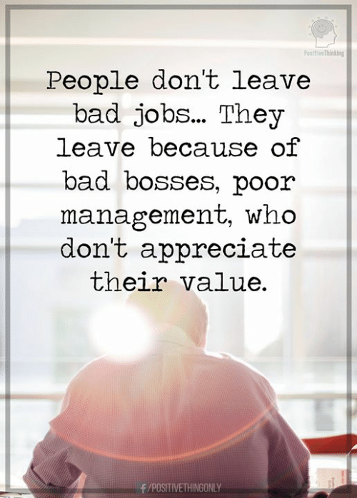 Bosses: Positive Thinking  People don't leave  bad jobs... They  leave because of  bad bosses, poor  management, who  don't appreciate  their value.  /POSITIVETHINGONLY