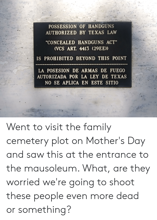 """Family, Mother's Day, and Saw: POSSESSION OF HANDGUNS  AUTHORIZED BY TEXAS LAW  """"CONCEALED HANDGUNS ACT""""  (VCS ART. 4413 (29EE))  IS PROHIBITED BEYOND THIS POINT  LA POSESION DE ARMAS DE FUEGO  AUTORIZADA POR LA LEY DE TEXAS  NO SE APLICA EN ESTE SITIO Went to visit the family cemetery plot on Mother's Day and saw this at the entrance to the mausoleum. What, are they worried we're going to shoot these people even more dead or something?"""