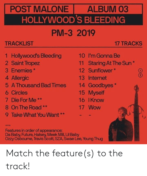Tracklist: POST MALONE  ALBUM 03  HOLLYWOOD'S BLEEDING  PM-3 2019  TRACKLIST  17 TRACKS  1 Hollywood's Bleeding  2 Saint Tropez  10  I'm Gonna Be  Staring At The Sun  Sunflower  11  3 Enemies  12  4 Allergic  13 Internet  14 Goodbyes  15 Myself  5 A Thousand Bad Times  6 Circles  7 Die For Me  **  16 IKnow  8 On The Road  17 Wow  **  9 Take What You Want**  Features in order of appearance:  Da Baby, Future, Halsey, Meek Mill, Lil Baby  Ozzy Osbourne, Travis Scott, SZA, Swae Lee, Young Thug Match the feature(s) to the track!