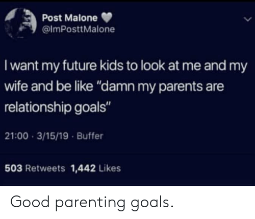 """Be Like, Future, and Goals: Post Malone  @lmPosttMalone  I want my future kids to look at me and my  wife and be like """"damn my parents are  relationship goals""""  21:00 3/15/19 Buffer  503 Retweets 1,442 Likes Good parenting goals."""