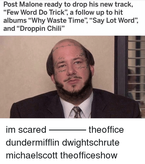 """Memes, Post Malone, and Time: Post Malone ready to drop his new track,  """"Few Word Do Trick"""", a follow up to hit  albums """"Why Waste Time"""", """"Say Lot Word"""",  and """"Droppin Chili""""  I:99 im scared ———— theoffice dundermifflin dwightschrute michaelscott theofficeshow"""