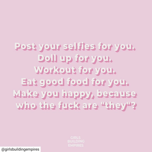 """Make You Happy: Post your selfies for you.  Doll up for you.  Workout for you.  Eat good food for you.  Make you happy, because  who the fuck are """"they""""?  GIRLS  BUILDING  EMPIRES  @girlsbuildingempires"""
