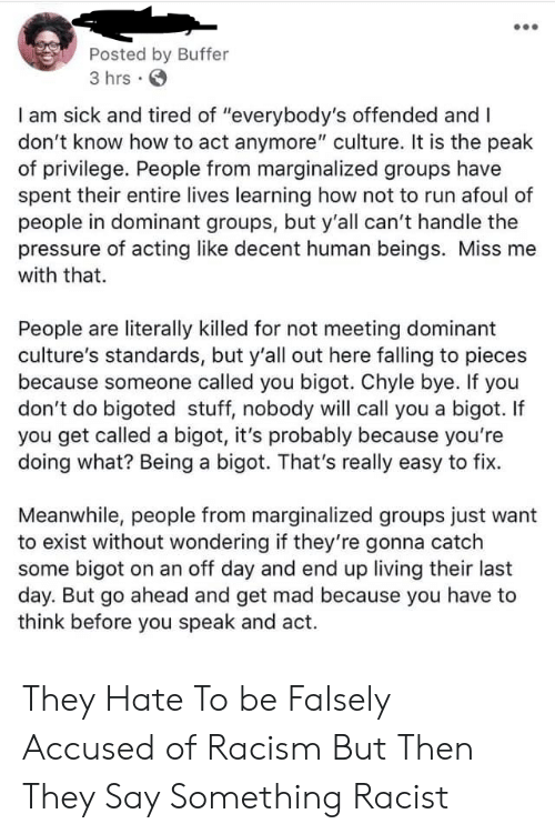 "miss me: Posted by Buffer  3 hrs .  I am sick and tired of ""everybody's offended and I  don't know how to act anymore"" culture. It is the peak  of privilege. People from marginalized groups have  spent their entire lives learning how not to run afoul of  people in dominant groups, but y'all can't handle the  pressure of acting like decent human beings. Miss me  with that.  People are literally killed for not meeting dominant  culture's standards, but y'all out here falling to pieces  because someone called you bigot. Chyle bye. If you  don't do bigoted stuff, nobody will call you a bigot. If  you get called a bigot, it's probably because you're  doing what? Being a bigot. That's really easy to fix.  Meanwhile, people from marginalized groups just want  to exist without wondering if they're gonna catch  some bigot on an off day and end up living their last  day. But go ahead and get mad because you have to  think before you speak and act. They Hate To be Falsely Accused of Racism But Then They Say Something Racist"