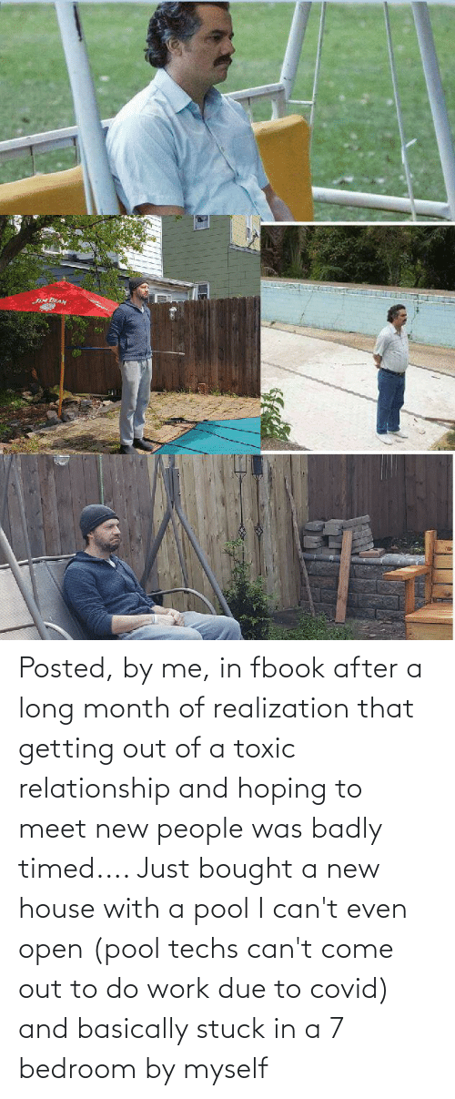 cant even: Posted, by me, in fbook after a long month of realization that getting out of a toxic relationship and hoping to meet new people was badly timed.... Just bought a new house with a pool I can't even open (pool techs can't come out to do work due to covid) and basically stuck in a 7 bedroom by myself