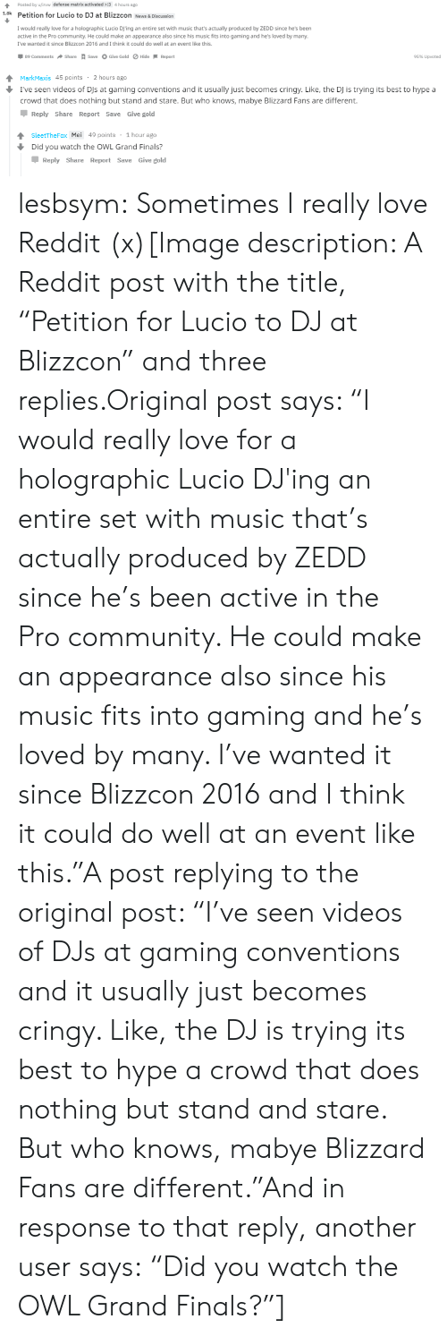 "Community, Finals, and Hype: Posted by u/irvw defense matrix activated :3 4 hours ago  1.8k Petition for Lucio to DJ at Blizzcon News & Discussion  I would really love for a holographic Lucio DJ'ing an entire set with music that's actually produced by ZEDD since he's been  active in the Pro community. He could make an appearance also since his music fits into gaming and he's loved by many  I've wanted it since Blizzcon 2016 and I think it could do well at an event like this  by many.  2016 and I think t ould do well at an event lke  89 Comments  Share A save O Give Gold ø Hide-Report  95% Upvoted   MarkMaxis 45 points 2 hours ago  I've seen videos of DJs at gaming conventions and it usually just becomes cringy. Like, the DJ is trying its best to hype a  crowd that does nothing but stand and stare. But who knows, mabye Blizzard Fans are different.  Reply Share Report Save Give gold  SleetTheFox Mei 49 points 1 hour ago  Did you watch the OWL Grand Finals?  Џ Reply Share Report Save Give gold lesbsym:  Sometimes I really love Reddit (x)[Image description: A Reddit post with the title, ""Petition for Lucio to DJ at Blizzcon"" and three replies.Original post says: ""I would really love for a holographic Lucio DJ'ing an entire set with music that's actually produced by ZEDD since he's been active in the Pro community. He could make an appearance also since his music fits into gaming and he's loved by many. I've wanted it since Blizzcon 2016 and I think it could do well at an event like this.""A post replying to the original post: ""I've seen videos of DJs at gaming conventions and it usually just becomes cringy. Like, the DJ is trying its best to hype a crowd that does nothing but stand and stare. But who knows, mabye Blizzard Fans are different.""And in response to that reply, another user says: ""Did you watch the OWL Grand Finals?""]"