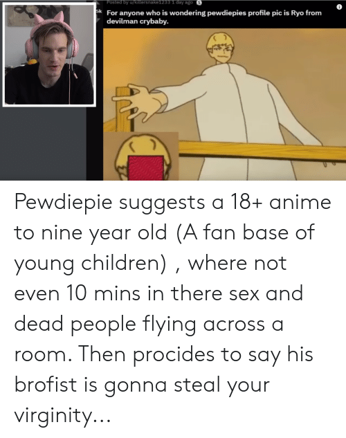Anime, Children, and Sex: Posted by u/killersnake1233 1 day ago S  k For anyone who is wondering pewdiepies profile pic is Ryo from  devilman crybaby. Pewdiepie suggests a 18+ anime to nine year old (A fan base of young children) , where not even 10 mins in there sex and dead people flying across a room. Then procides to say his brofist is gonna steal your virginity...