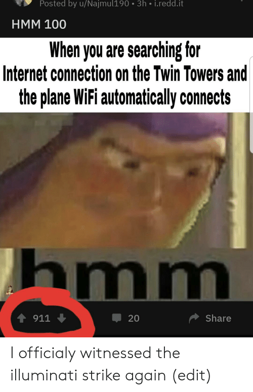 Illuminati, Internet, and Wifi: Posted by u/Najmul190 3h i.redd.it  HMM 100  When you are searching for  Internet connection on the Twin Towers and  the plane WiFi automatically connects  hmm  4911  Share  20 I officialy witnessed the illuminati strike again (edit)