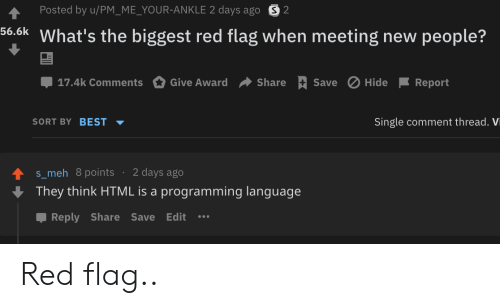 New People: Posted by u/PM_ME_YOUR-ANKLE 2 days ago S2  56.6k What's the biggest red flag when meeting new people?  Save Hide  17.4k Comments  Give Award  Share  Report  SORT BY BEST  Single comment thread. Vi  2 days ago  s_meh 8points  They think HTML is a programming language  Reply Share Save Edit Red flag..