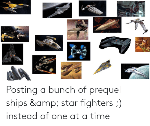at-a-time: Posting a bunch of prequel ships & star fighters ;) instead of one at a time