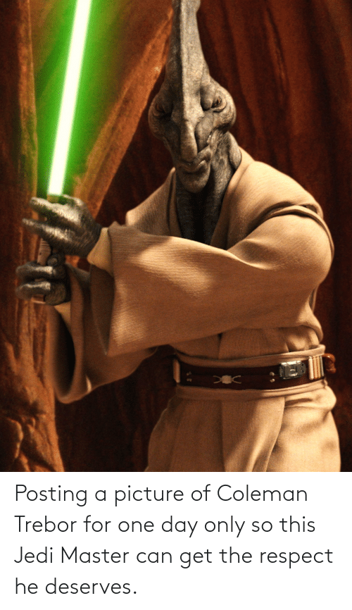 Deserves: Posting a picture of Coleman Trebor for one day only so this Jedi Master can get the respect he deserves.