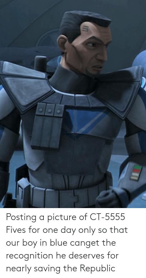 Deserves: Posting a picture of CT-5555 Fives for one day only so that our boy in blue canget the recognition he deserves for nearly saving the Republic