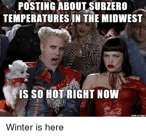Winter, Imgur, and Now: POSTING  ABOUT  SUBZERO  TEMPERATURES IN THE MIDWEST  IS SO NOT RIGHT NOW  made on imgur Winter is here