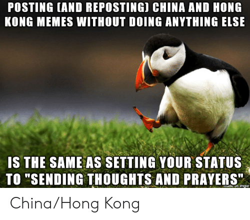 "Memes, China, and Hong Kong: POSTING (AND REPOSTING) CHINA AND HONG  KONG MEMES WITHOUT DOING ANYTHING ELSE  IS THE SAME AS SETTING YOUR STATUS  TO ""SENDING THOUGHTS AND PRAYERS""  de on imgur China/Hong Kong"