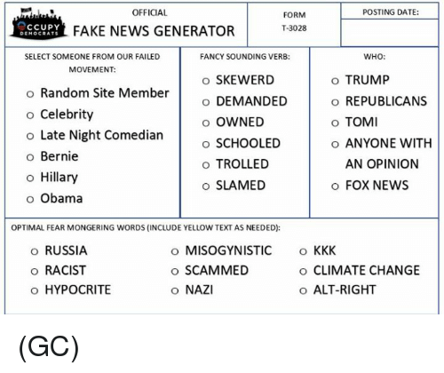 Mongering: POSTING DATE:  OFFICIAL  FORM  T-3028  CCUPY  FAKE NEWS GENERATOR  DE  OCRATS  WHO:  SELECT SOMEONE FROM OUR FAILED  FANCY SOUNDING VERB:  MOVEMENT:  o SKEWERD  o TRUMP  o Random Site Member  o DEMANDED  o REPUBLICANS  o Celebrity  o OWNED  o TOMI  o Late Night Comedian  o SCHOOLED  o ANYONE WITH  o Bernie  AN OPINION  o TROLLED  o Hillary  o SLAMED  FOX NEWS  o Obama  OPTIMAL FEAR MONGERING WORDS (INCLUDE YELLOW TEXT AS NEEDED):  o RUSSIA  o MISOGYNISTIC  KKK  o SCAMMED  o RACIST  o CLIMATE CHANGE  o HYPOCRITE  o ALT-RIGHT  o NAZI (GC)