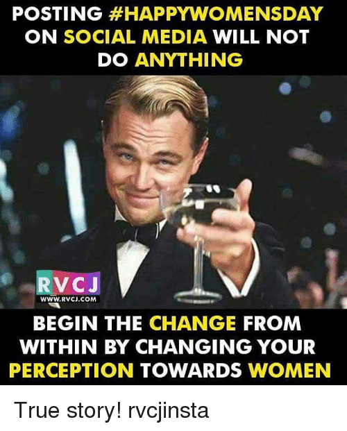 Memes, 🤖, and Media: POSTING HAPPY WOMENSDAY  ON SOCIAL MEDIA  WILL NOT  DO ANYTHING  RVCJ  WWW.RVCJ COMA  BEGIN THE CHANGE  FROM  WITHIN BY CHANGING YOUR  PERCEPTION  TOWARDS  WOMEN True story! rvcjinsta