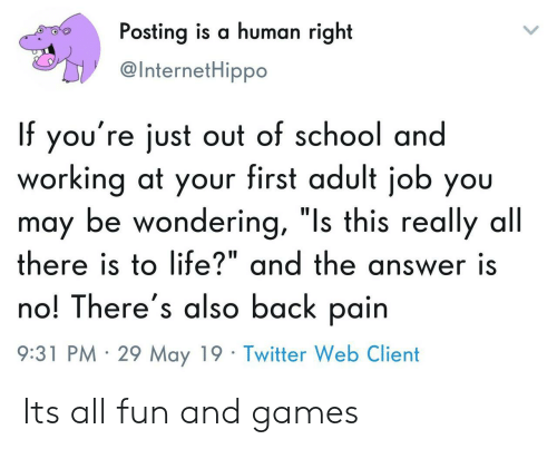 "Life, School, and Twitter: Posting is a human right  @InternetHippo  If you're just out of school and  working at your first adult job you  may be wondering, ""Is this really all  there is to life?"" and the answer is  no! There's also back pain  9:31 PM 29 May 19 Twitter Web Client Its all fun and games"