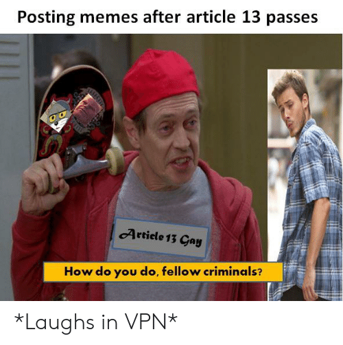 Posting Memes After Article 13 Passes Artiele 13 Cay How Do You Do