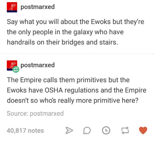 osha: postmarxed  Say what you will about the Ewoks but they're  the only people in the galaxy who have  handrails on their bridges and stairs  postmarxed  The Empire calls them primitives but the  Ewoks have OSHA regulations and the Empire  doesn't so whos really more primitive here?  Source: postmarxe  40,817 notes D