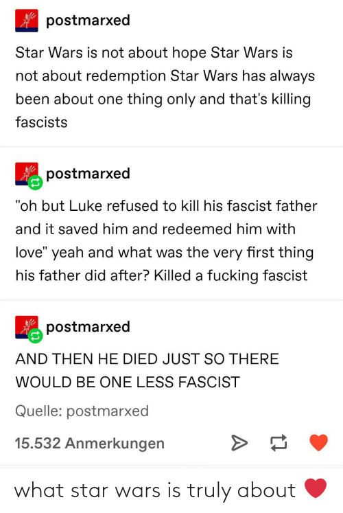 "Star Wars: postmarxed  Star Wars is not about hope Star Wars is  not about redemption Star Wars has always  been about one thing only and that's killing  fascists  postmarxed  ""oh but Luke refused to kill his fascist father  and it saved him and redeemed him with  love"" yeah and what was the very first thing  his father did after? Killed a fucking fascist  postmarxed  AND THEN HE DIED JUST SO THERE  WOULD BE ONE LESS FASCIST  Quelle: postmarxed  15.532 Anmerkungen what star wars is truly about ❤️"