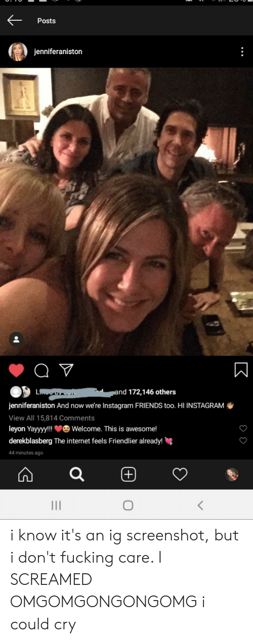 Friends, Fucking, and Instagram: Posts  jenniferaniston  and 172,146 others  L  DY Oen  jenniferaniston And now we're Instagram FRIENDS too. HI INSTAGRAM  View All 15,814 Comments  leyon Yayyyy!! veWelcome. This is awesome!  derekblasberg The internet feels Friendlier already!  44 minutes ago  (+)  III  K i know it's an ig screenshot, but i don't fucking care. I SCREAMED OMGOMGONGONGOMG i could cry