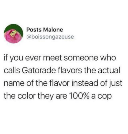 malone: Posts Malone  @boissongazeuse  if you ever meet someone who  calls Gatorade flavors the actual  name of the flavor instead of just  the color they are 100% a cop