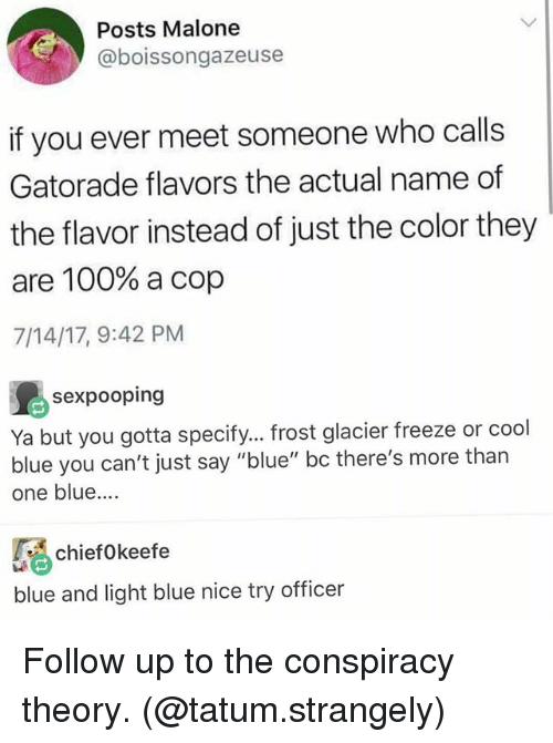"malone: Posts Malone  @boissongazeuse  if you ever meet someone who calls  Gatorade flavors the actual name of  the flavor instead of just the color they  are 100% a cop  7/14/17, 9:42 PM  sexpooping  Ya but you gotta specify... frost glacier freeze or cool  blue you can't just say ""blue"" bc there's more than  one blue.  ciefokeefe  blue and light blue nice try officer Follow up to the conspiracy theory. (@tatum.strangely)"